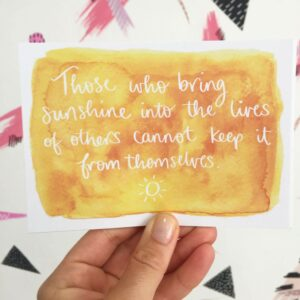 Postcard with quote written on yellow watercolour: 'Those who bring sunshine into the lives of others cannot keep it for themselves.'