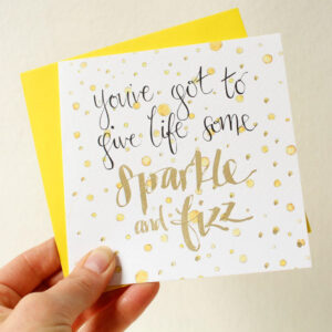 celebration card with hand lettered text 'you've got to give life some sparkle and fizz'