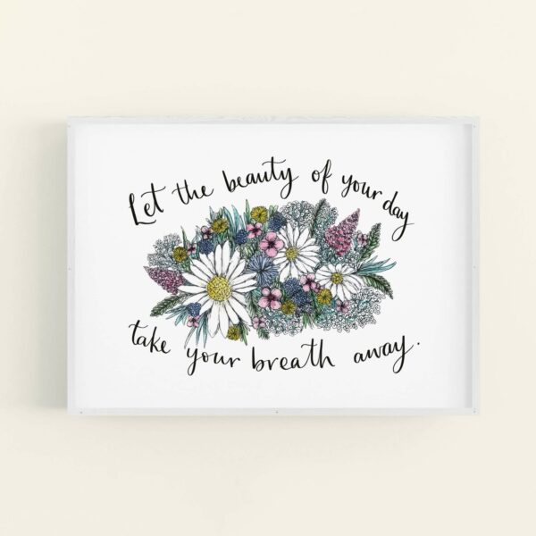 Colourful floral illustration in white frame, with positive quote 'Let the beauty of your day take your breath away'