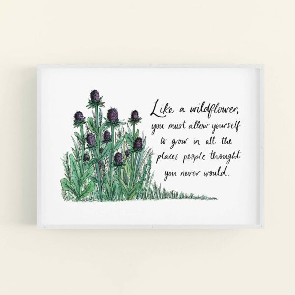 Illustration of wild thistles, with hand lettered quote 'Like a wildflower, you must allow yourself to grow in all the places people thought you never would.' in a white frame